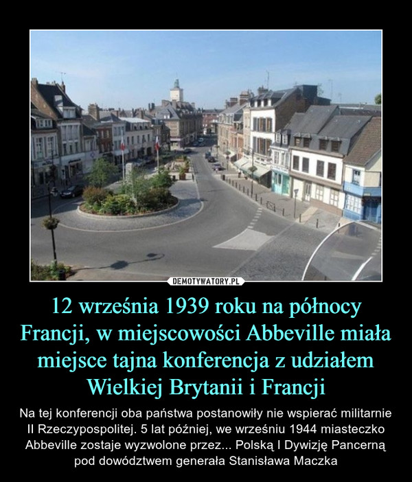 12 września 1939 roku na północy Francji, w miejscowości Abbeville miała miejsce tajna konferencja z udziałem Wielkiej Brytanii i Francji – Na tej konferencji oba państwa postanowiły nie wspierać militarnie II Rzeczypospolitej. 5 lat później, we wrześniu 1944 miasteczko Abbeville zostaje wyzwolone przez... Polską I Dywizję Pancerną pod dowództwem generała Stanisława Maczka
