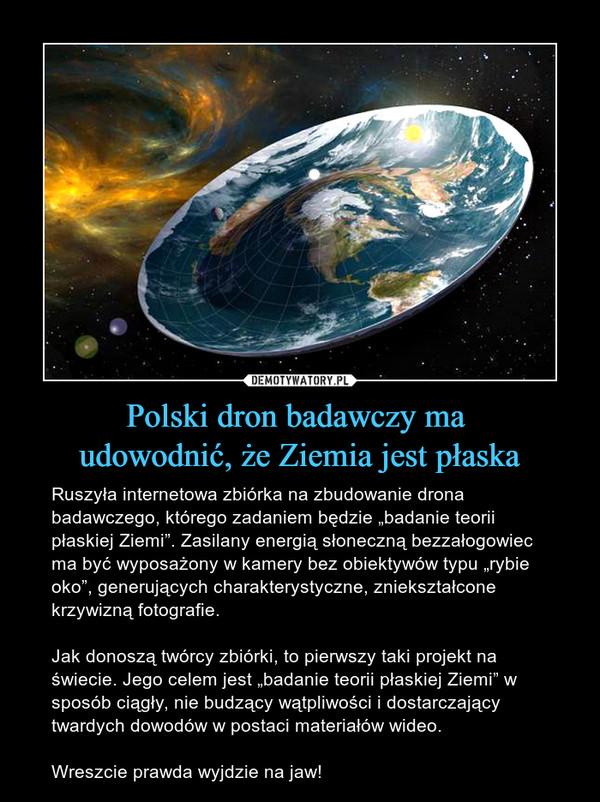 """Polski dron badawczy ma udowodnić, że Ziemia jest płaska – Ruszyła internetowa zbiórka na zbudowanie drona badawczego, którego zadaniem będzie """"badanie teorii płaskiej Ziemi"""". Zasilany energią słoneczną bezzałogowiec ma być wyposażony w kamery bez obiektywów typu """"rybie oko"""", generujących charakterystyczne, zniekształcone krzywizną fotografie.Jak donoszą twórcy zbiórki, to pierwszy taki projekt na świecie. Jego celem jest """"badanie teorii płaskiej Ziemi"""" w sposób ciągły, nie budzący wątpliwości i dostarczający twardych dowodów w postaci materiałów wideo.Wreszcie prawda wyjdzie na jaw!"""