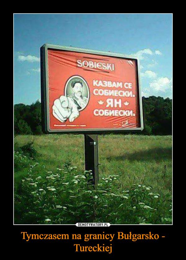 Tymczasem na granicy Bułgarsko - Tureckiej –