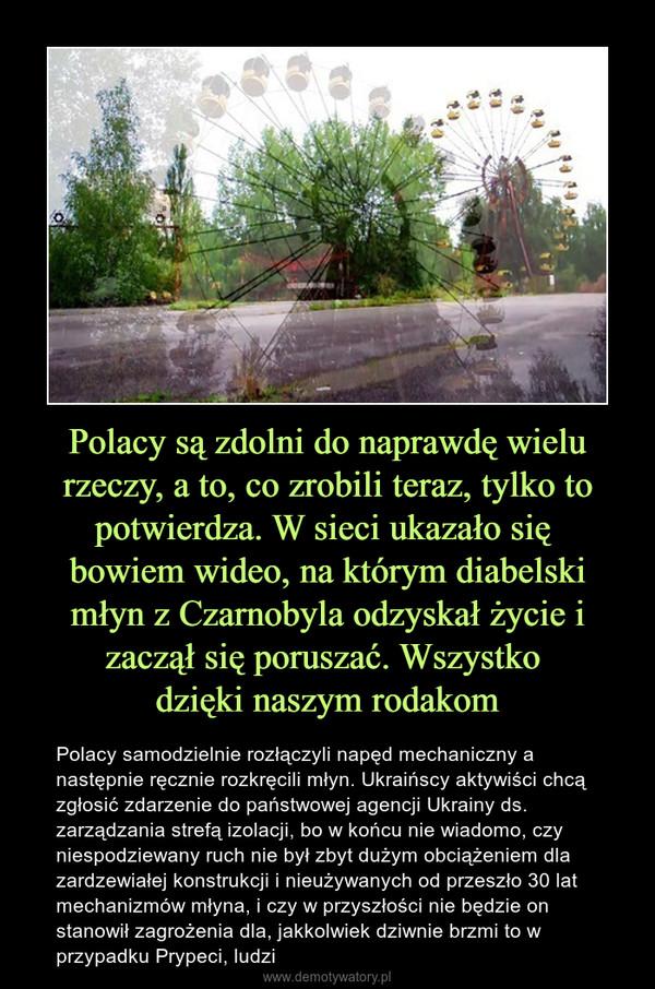 Polacy są zdolni do naprawdę wielu rzeczy, a to, co zrobili teraz, tylko to potwierdza. W sieci ukazało się bowiem wideo, na którym diabelski młyn z Czarnobyla odzyskał życie i zaczął się poruszać. Wszystko dzięki naszym rodakom – Polacy samodzielnie rozłączyli napęd mechaniczny a następnie ręcznie rozkręcili młyn. Ukraińscy aktywiści chcą zgłosić zdarzenie do państwowej agencji Ukrainy ds. zarządzania strefą izolacji, bo w końcu nie wiadomo, czy niespodziewany ruch nie był zbyt dużym obciążeniem dla zardzewiałej konstrukcji i nieużywanych od przeszło 30 lat mechanizmów młyna, i czy w przyszłości nie będzie on stanowił zagrożenia dla, jakkolwiek dziwnie brzmi to w przypadku Prypeci, ludzi