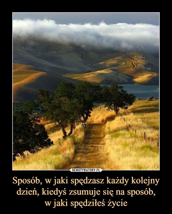 Sposób, w jaki spędzasz każdy kolejny dzień, kiedyś zsumuje się na sposób,w jaki spędziłeś życie –