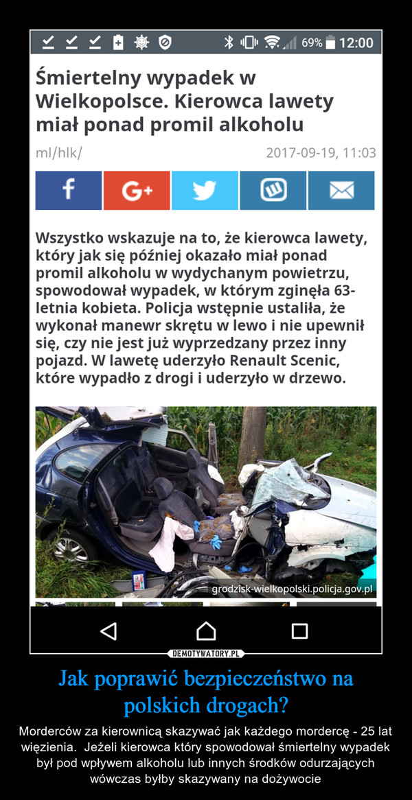 Jak poprawić bezpieczeństwo na polskich drogach? – Morderców za kierownicą skazywać jak każdego mordercę - 25 lat więzienia.  Jeżeli kierowca który spowodował śmiertelny wypadek był pod wpływem alkoholu lub innych środków odurzających wówczas byłby skazywany na dożywocie