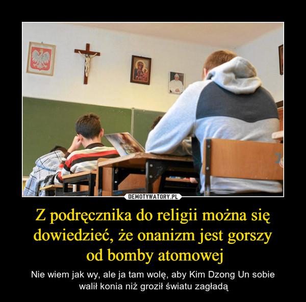 Z podręcznika do religii można się dowiedzieć, że onanizm jest gorszy od bomby atomowej – Nie wiem jak wy, ale ja tam wolę, aby Kim Dzong Un sobie walił konia niż groził światu zagładą