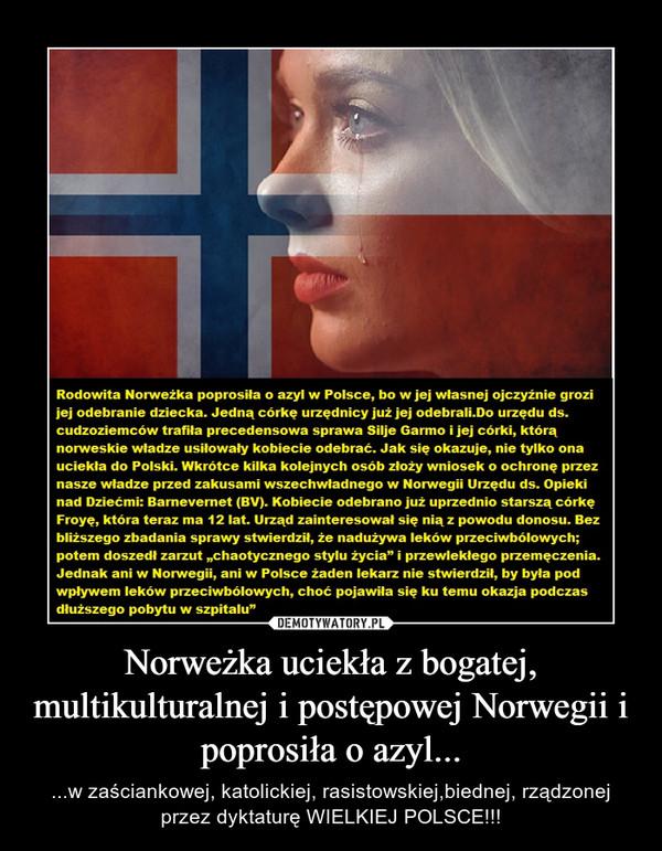 Norweżka uciekła z bogatej, multikulturalnej i postępowej Norwegii i poprosiła o azyl... – ...w zaściankowej, katolickiej, rasistowskiej,biednej, rządzonej przez dyktaturę WIELKIEJ POLSCE!!!