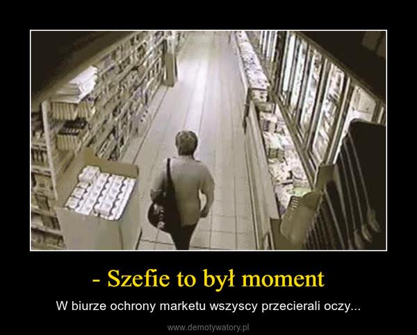 - Szefie to był moment – W biurze ochrony marketu wszyscy przecierali oczy...