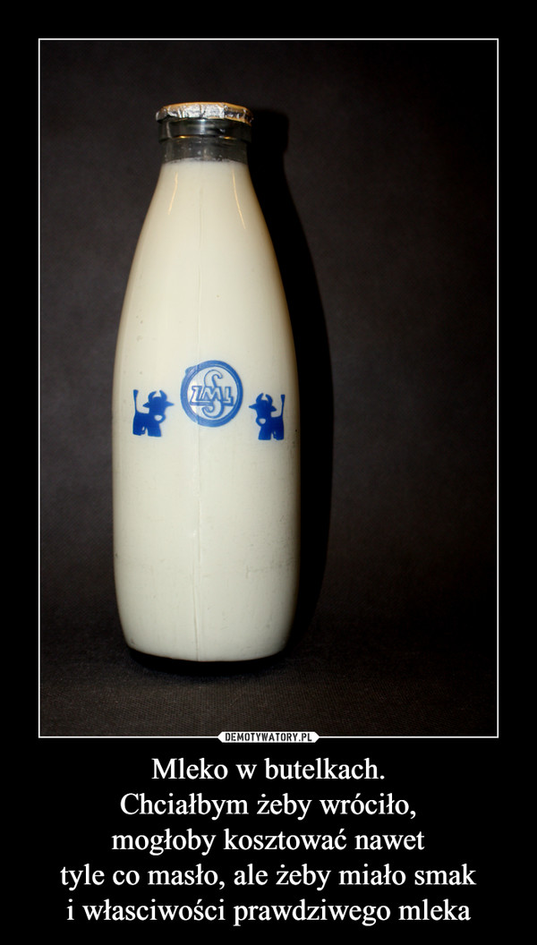 Mleko w butelkach.Chciałbym żeby wróciło,mogłoby kosztować nawettyle co masło, ale żeby miało smaki własciwości prawdziwego mleka –