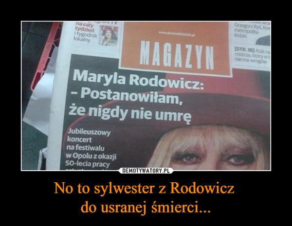 No to sylwester z Rodowicz do usranej śmierci... –