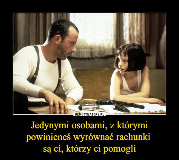 Jedynymi osobami, z którymi powinieneś wyrównać rachunki są ci, którzy ci pomogli –