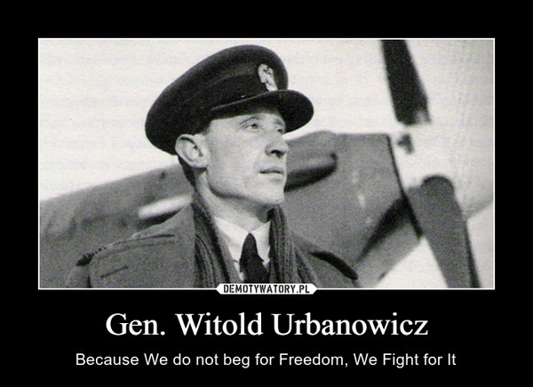 Gen. Witold Urbanowicz – Because We do not beg for Freedom, We Fight for It