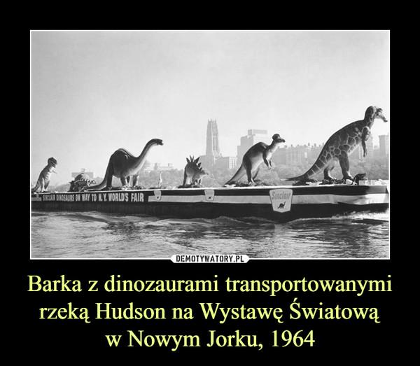 Barka z dinozaurami transportowanymirzeką Hudson na Wystawę Światowąw Nowym Jorku, 1964 –