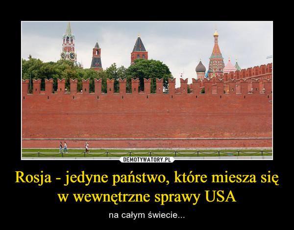 Rosja - jedyne państwo, które miesza się w wewnętrzne sprawy USA – na całym świecie...