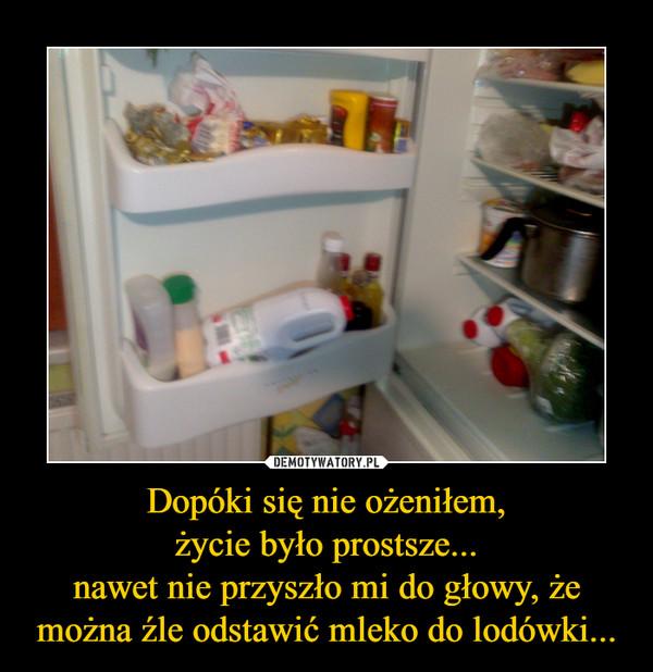 Dopóki się nie ożeniłem,życie było prostsze...nawet nie przyszło mi do głowy, że można źle odstawić mleko do lodówki... –