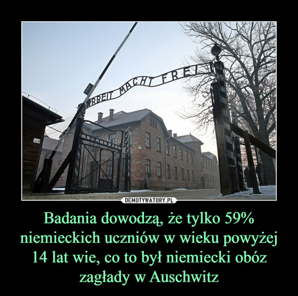Badania dowodzą, że tylko 59% niemieckich uczniów w wieku powyżej 14 lat wie, co to był niemiecki obóz zagłady w Auschwitz –  ARBEIT MACHT FREI