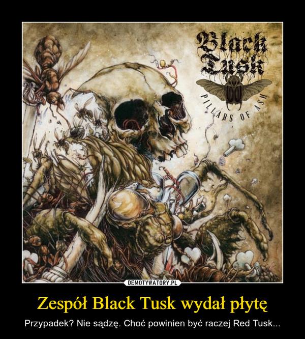 Zespół Black Tusk wydał płytę – Przypadek? Nie sądzę. Choć powinien być raczej Red Tusk...