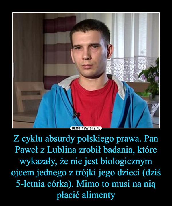 Z cyklu absurdy polskiego prawa. Pan Paweł z Lublina zrobił badania, które wykazały, że nie jest biologicznym ojcem jednego z trójki jego dzieci (dziś 5-letnia córka). Mimo to musi na nią płacić alimenty –