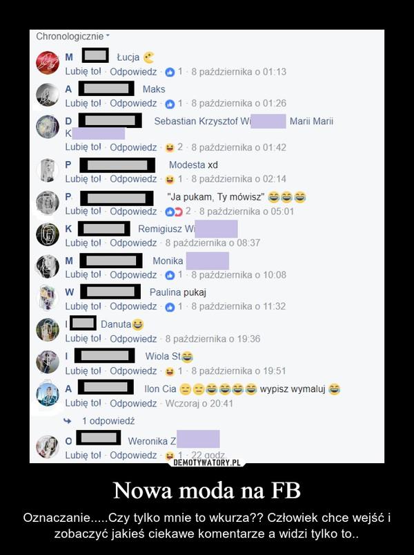 Nowa moda na FB – Oznaczanie.....Czy tylko mnie to wkurza?? Człowiek chce wejść i zobaczyć jakieś ciekawe komentarze a widzi tylko to..