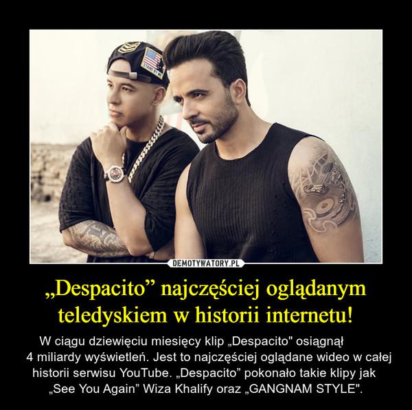 """""""Despacito"""" najczęściej oglądanym teledyskiem w historii internetu! – W ciągu dziewięciu miesięcy klip """"Despacito"""" osiągnął          4 miliardy wyświetleń. Jest to najczęściej oglądane wideo w całej historii serwisu YouTube. """"Despacito"""" pokonało takie klipy jak  """"See You Again"""" Wiza Khalify oraz """"GANGNAM STYLE""""."""