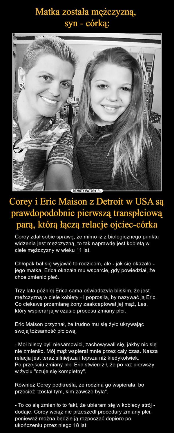 """Corey i Eric Maison z Detroit w USA są prawdopodobnie pierwszą transpłciową parą, którą łączą relacje ojciec-córka – Corey zdał sobie sprawę, że mimo iż z biologicznego punktu widzenia jest mężczyzną, to tak naprawdę jest kobietą w ciele mężczyzny w wieku 11 lat.Chłopak bał się wyjawić to rodzicom, ale - jak się okazało - jego matka, Erica okazała mu wsparcie, gdy powiedział, że chce zmienić płeć.Trzy lata później Erica sama oświadczyła bliskim, że jest mężczyzną w ciele kobiety - i poprosiła, by nazywać ją Eric. Co ciekawe przemianę żony zaakceptował jej mąż, Les, który wspierał ją w czasie procesu zmiany płci.Eric Maison przyznał, że trudno mu się żyło ukrywając swoją tożsamość płciową. - Moi bliscy byli niesamowici, zachowywali się, jakby nic się nie zmieniło. Mój mąż wspierał mnie przez cały czas. Nasza relacja jest teraz silniejsza i lepsza niż kiedykolwiek.Po przejściu zmiany płci Eric stwierdził, że po raz pierwszy w życiu """"czuje się kompletny"""".Również Corey podkreśla, że rodzina go wspierała, bo przecież """"został tym, kim zawsze była"""". - To co się zmieniło to fakt, że ubieram się w kobiecy strój - dodaje. Corey wciąż nie przeszedł procedury zmiany płci, ponieważ można będzie ją rozpocząć dopiero po ukończeniu przez niego 18 lat"""