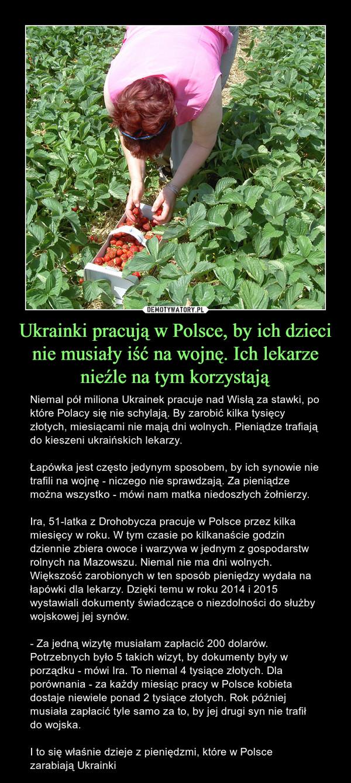 Ukrainki pracują w Polsce, by ich dzieci nie musiały iść na wojnę. Ich lekarze nieźle na tym korzystają – Niemal pół miliona Ukrainek pracuje nad Wisłą za stawki, po które Polacy się nie schylają. By zarobić kilka tysięcy złotych, miesiącami nie mają dni wolnych. Pieniądze trafiają do kieszeni ukraińskich lekarzy. Łapówka jest często jedynym sposobem, by ich synowie nie trafili na wojnę - niczego nie sprawdzają. Za pieniądze można wszystko - mówi nam matka niedoszłych żołnierzy.Ira, 51-latka z Drohobycza pracuje w Polsce przez kilka miesięcy w roku. W tym czasie po kilkanaście godzin dziennie zbiera owoce i warzywa w jednym z gospodarstw rolnych na Mazowszu. Niemal nie ma dni wolnych. Większość zarobionych w ten sposób pieniędzy wydała na łapówki dla lekarzy. Dzięki temu w roku 2014 i 2015 wystawiali dokumenty świadczące o niezdolności do służby wojskowej jej synów.- Za jedną wizytę musiałam zapłacić 200 dolarów. Potrzebnych było 5 takich wizyt, by dokumenty były w porządku - mówi Ira. To niemal 4 tysiące złotych. Dla porównania - za każdy miesiąc pracy w Polsce kobieta dostaje niewiele ponad 2 tysiące złotych. Rok później musiała zapłacić tyle samo za to, by jej drugi syn nie trafił do wojska.I to się właśnie dzieje z pieniędzmi, które w Polsce zarabiają Ukrainki