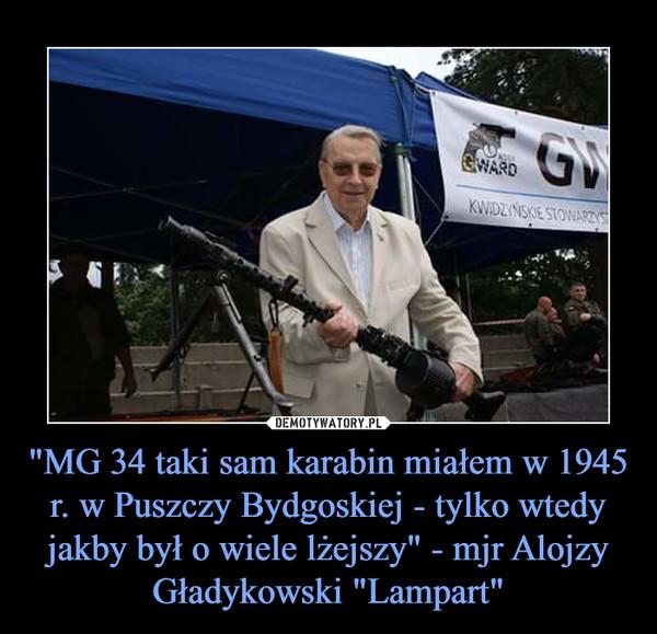 """""""MG 34 taki sam karabin miałem w 1945 r. w Puszczy Bydgoskiej - tylko wtedy jakby był o wiele lżejszy"""" - mjr Alojzy Gładykowski """"Lampart"""" –"""