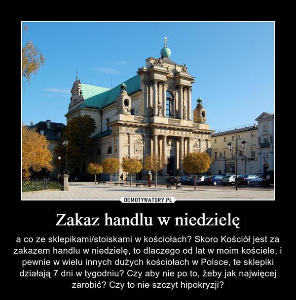 Zakaz handlu w niedzielę – a co ze sklepikami/stoiskami w kościołach? Skoro Kościół jest za zakazem handlu w niedzielę, to dlaczego od lat w moim kościele, i pewnie w wielu innych dużych kościołach w Polsce, te sklepiki działają 7 dni w tygodniu? Czy aby nie po to, żeby jak najwięcej zarobić? Czy to nie szczyt hipokryzji?