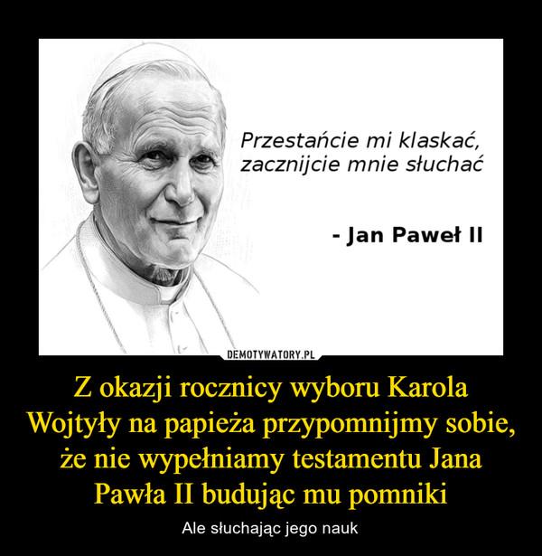 Z okazji rocznicy wyboru Karola Wojtyły na papieża przypomnijmy sobie, że nie wypełniamy testamentu Jana Pawła II budując mu pomniki – Ale słuchając jego nauk
