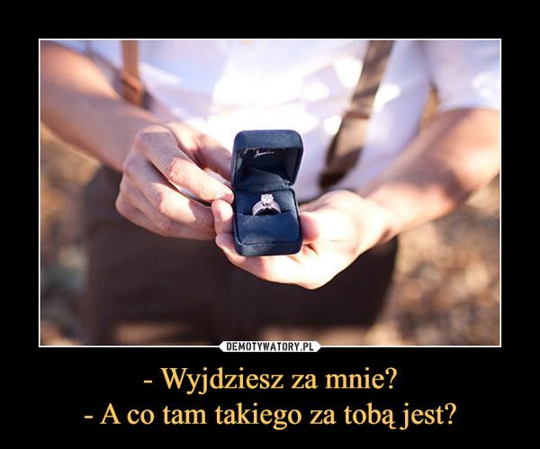 - Wyjdziesz za mnie?- A co tam takiego za tobą jest? –