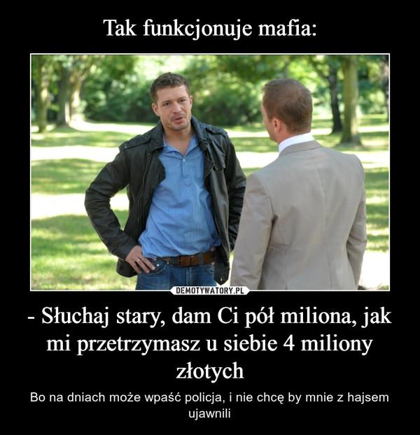 - Słuchaj stary, dam Ci pół miliona, jak mi przetrzymasz u siebie 4 miliony złotych – Bo na dniach może wpaść policja, i nie chcę by mnie z hajsem ujawnili