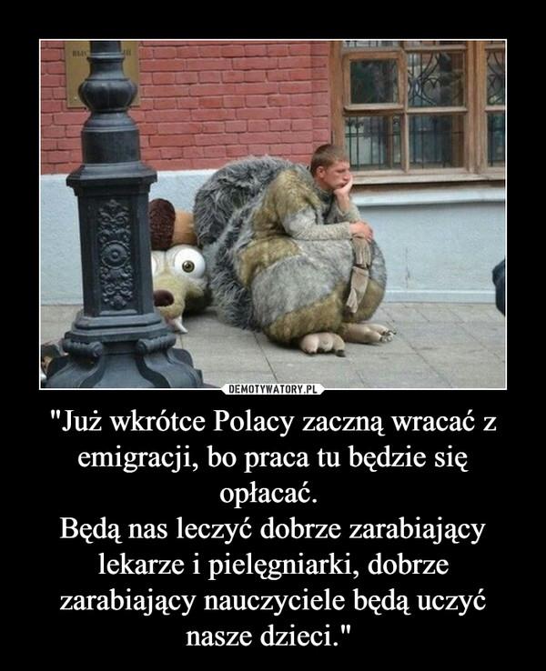 """""""Już wkrótce Polacy zaczną wracać z emigracji, bo praca tu będzie się opłacać.Będą nas leczyć dobrze zarabiający lekarze i pielęgniarki, dobrze zarabiającynauczyciele będą uczyć nasze dzieci."""" –"""
