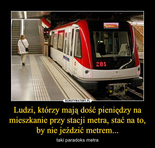 Ludzi, którzy mają dość pieniędzy na mieszkanie przy stacji metra, stać na to, by nie jeździć metrem... – taki paradoks metra