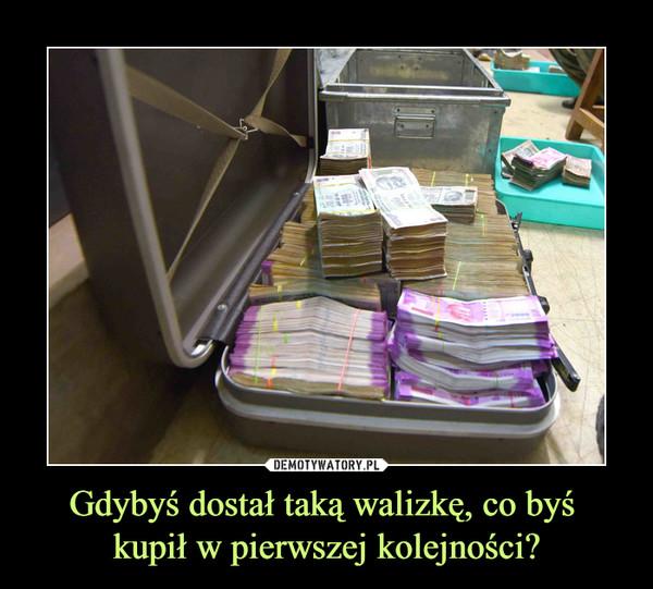 Gdybyś dostał taką walizkę, co byś kupił w pierwszej kolejności? –