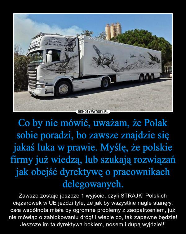 Co by nie mówić, uważam, że Polak sobie poradzi, bo zawsze znajdzie się jakaś luka w prawie. Myślę, że polskie firmy już wiedzą, lub szukają rozwiązań jak obejść dyrektywę o pracownikach delegowanych. – Zawsze zostaje jeszcze 1 wyjście, czyli STRAJK! Polskich ciężarówek w UE jeździ tyle, że jak by wszystkie nagle stanęły, cała wspólnota miała by ogromne problemy z zaopatrzeniem, już nie mówiąc o zablokowaniu dróg! I wiecie co, tak zapewne będzie! Jeszcze im ta dyrektywa bokiem, nosem i dupą wyjdzie!!!