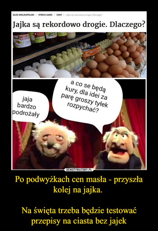 Po podwyżkach cen masła - przyszła kolej na jajka. Na święta trzeba będzie testować przepisy na ciasta bez jajek –