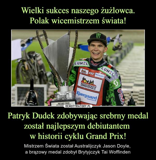 Patryk Dudek zdobywając srebrny medal został najlepszym debiutantem w historii cyklu Grand Prix! – Mistrzem Świata został Australijczyk Jason Doyle, a brązowy medal zdobył Brytyjczyk Tai Woffinden