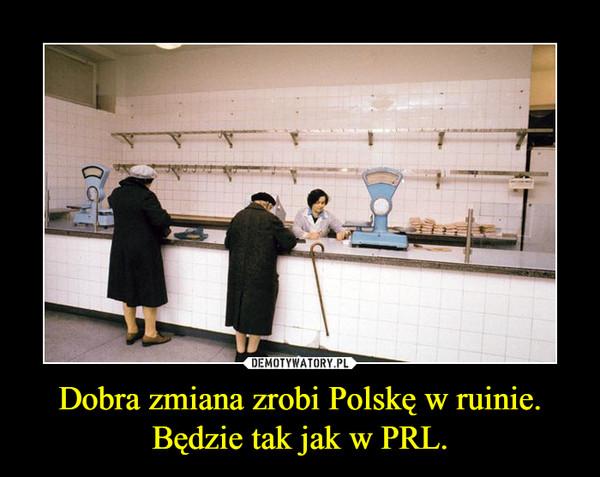 Dobra zmiana zrobi Polskę w ruinie.Będzie tak jak w PRL. –