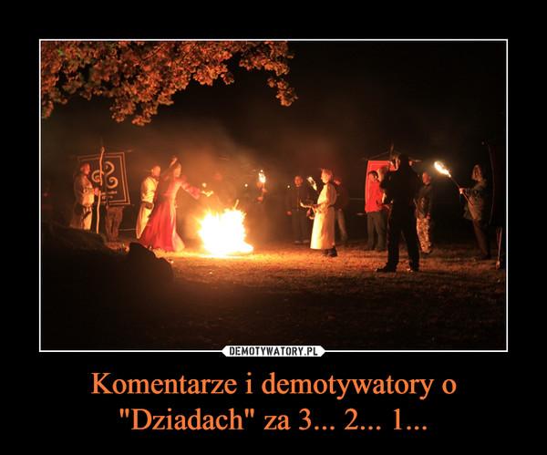 """Komentarze i demotywatory o """"Dziadach"""" za 3... 2... 1... –"""