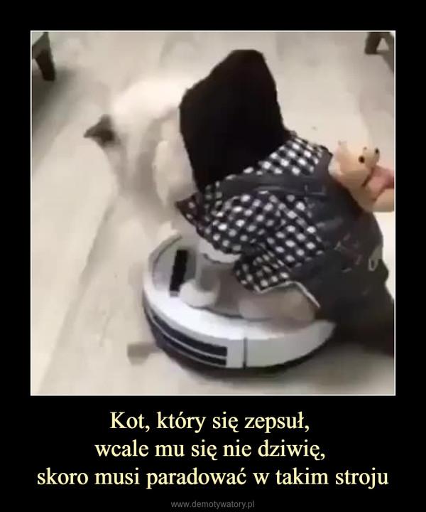 Kot, który się zepsuł, wcale mu się nie dziwię, skoro musi paradować w takim stroju –