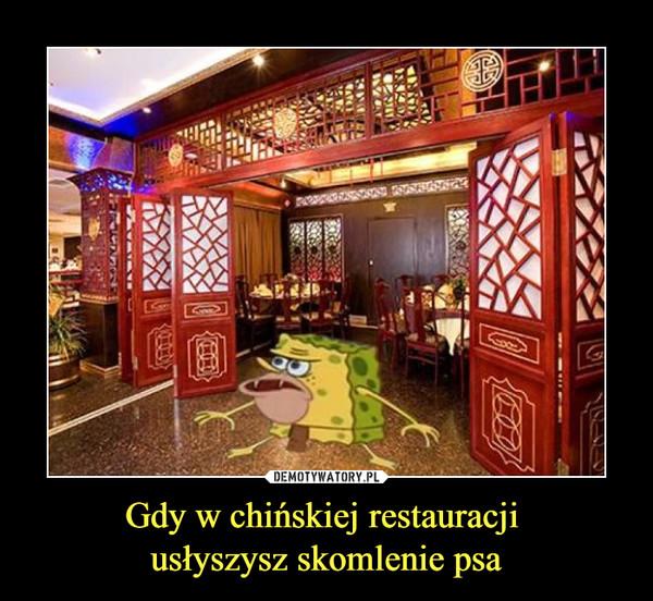Gdy w chińskiej restauracji usłyszysz skomlenie psa –