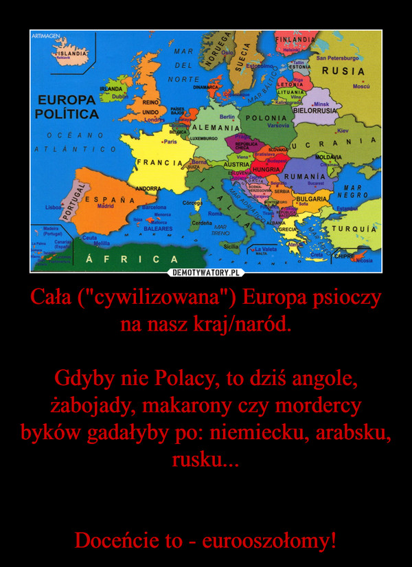 """Cała (""""cywilizowana"""") Europa psioczy na nasz kraj/naród.Gdyby nie Polacy, to dziś angole, żabojady, makarony czy mordercy byków gadałyby po: niemiecku, arabsku, rusku...Doceńcie to - eurooszołomy! –"""