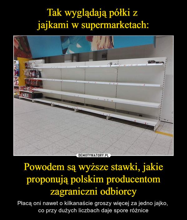 Powodem są wyższe stawki, jakie proponują polskim producentom zagraniczni odbiorcy – Płacą oni nawet o kilkanaście groszy więcej za jedno jajko, co przy dużych liczbach daje spore różnice