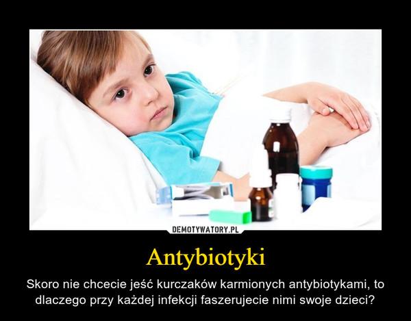 Antybiotyki – Skoro nie chcecie jeść kurczaków karmionych antybiotykami, to dlaczego przy każdej infekcji faszerujecie nimi swoje dzieci?