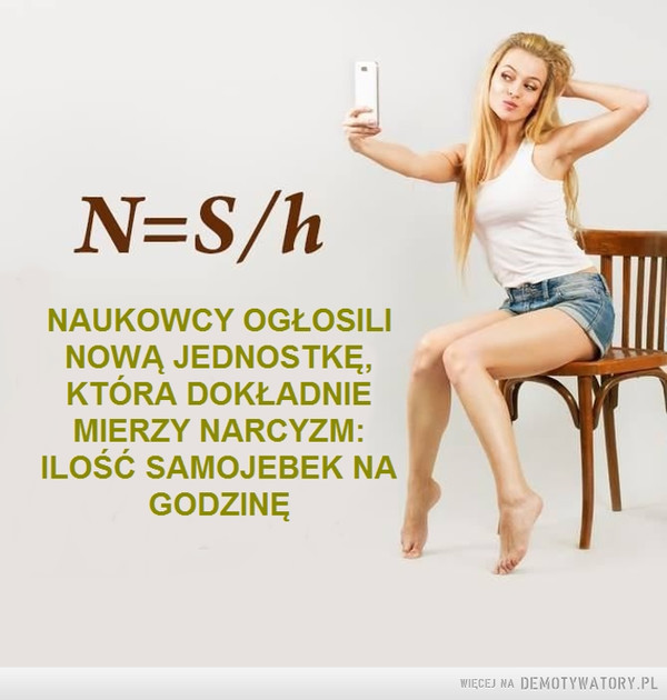 Narcyzm –  N=S /hNAUKOWCY OGŁOSILINOWA JEDNOSTKĘ,KTÓRA DOKŁADNIEMIERZY NARCYZM:ILOŚĆ SAMOJEBEK NAGODZINĘ