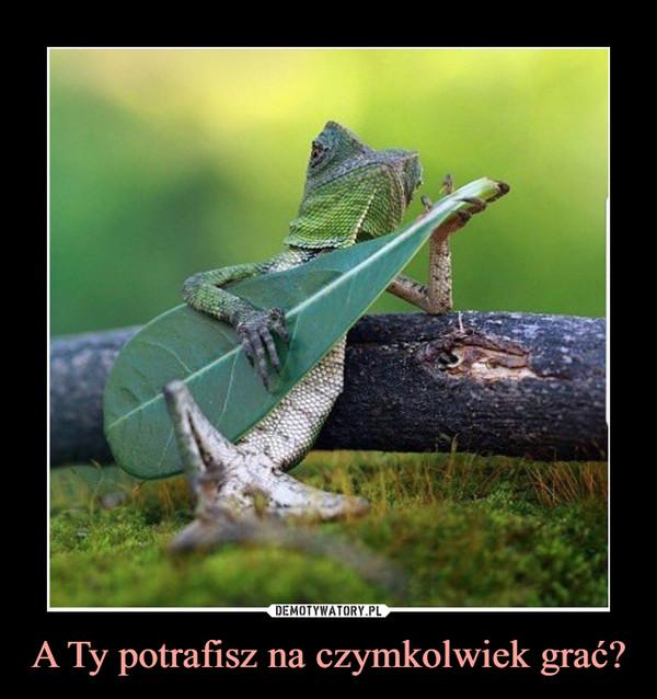 A Ty potrafisz na czymkolwiek grać? –