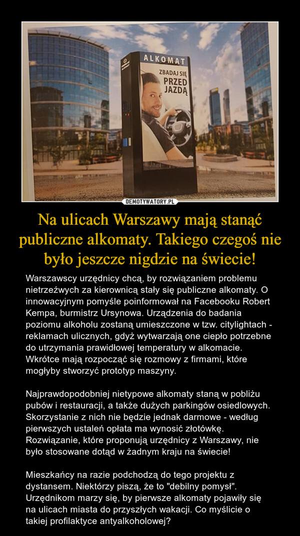 """Na ulicach Warszawy mają stanąć publiczne alkomaty. Takiego czegoś nie było jeszcze nigdzie na świecie! – Warszawscy urzędnicy chcą, by rozwiązaniem problemu nietrzeźwych za kierownicą stały się publiczne alkomaty. O innowacyjnym pomyśle poinformował na Facebooku Robert Kempa, burmistrz Ursynowa. Urządzenia do badania poziomu alkoholu zostaną umieszczone w tzw. citylightach - reklamach ulicznych, gdyż wytwarzają one ciepło potrzebne do utrzymania prawidłowej temperatury w alkomacie. Wkrótce mają rozpocząć się rozmowy z firmami, które mogłyby stworzyć prototyp maszyny. Najprawdopodobniej nietypowe alkomaty staną w pobliżu pubów i restauracji, a także dużych parkingów osiedlowych. Skorzystanie z nich nie będzie jednak darmowe - według pierwszych ustaleń opłata ma wynosić złotówkę. Rozwiązanie, które proponują urzędnicy z Warszawy, nie było stosowane dotąd w żadnym kraju na świecie! Mieszkańcy na razie podchodzą do tego projektu z dystansem. Niektórzy piszą, że to """"debilny pomysł"""". Urzędnikom marzy się, by pierwsze alkomaty pojawiły się na ulicach miasta do przyszłych wakacji. Co myślicie o takiej profilaktyce antyalkoholowej? Alkomat Zbadaj się przed jazdą"""