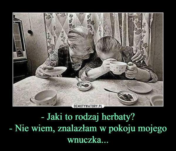 - Jaki to rodzaj herbaty?- Nie wiem, znalazłam w pokoju mojego wnuczka... –