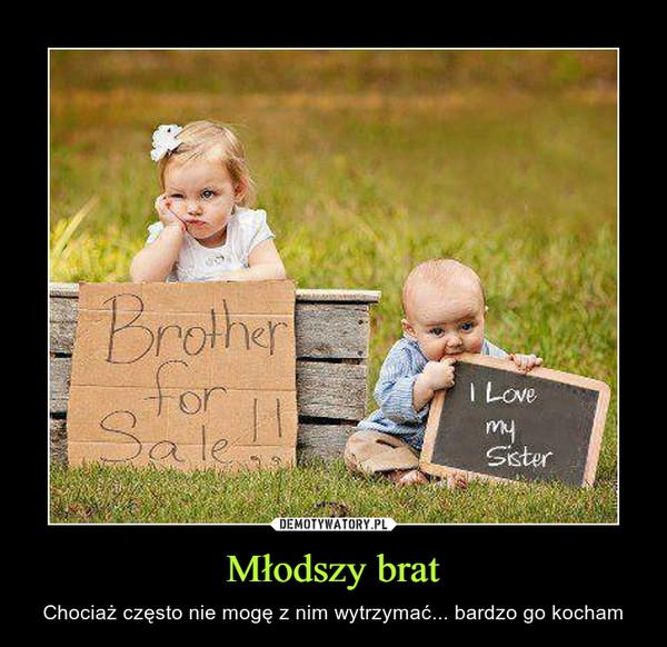 Młodszy brat – Chociaż często nie mogę z nim wytrzymać... bardzo go kocham