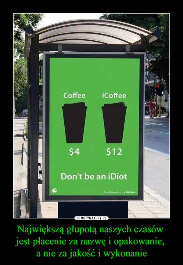 Największą głupotą naszych czasów jest płacenie za nazwę i opakowanie, a nie za jakość i wykonanie –  Coffee 4$iCoffee 12$Don't be an iDiot