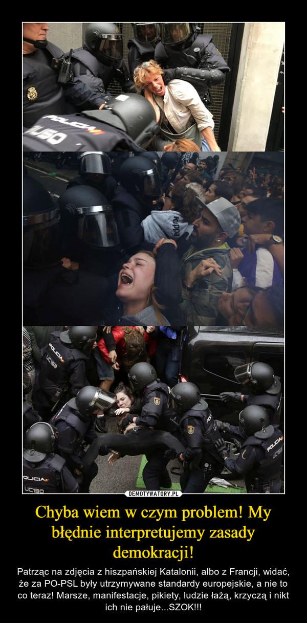 Chyba wiem w czym problem! My błędnie interpretujemy zasady demokracji! – Patrząc na zdjęcia z hiszpańskiej Katalonii, albo z Francji, widać, że za PO-PSL były utrzymywane standardy europejskie, a nie to co teraz! Marsze, manifestacje, pikiety, ludzie łażą, krzyczą i nikt ich nie pałuje...SZOK!!!