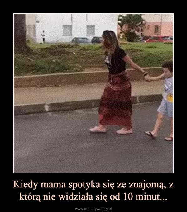 Kiedy mama spotyka się ze znajomą, z którą nie widziała się od 10 minut... –