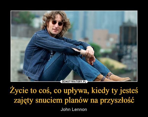 Życie to coś, co upływa, kiedy ty jesteś zajęty snuciem planów na przyszłość – John Lennon
